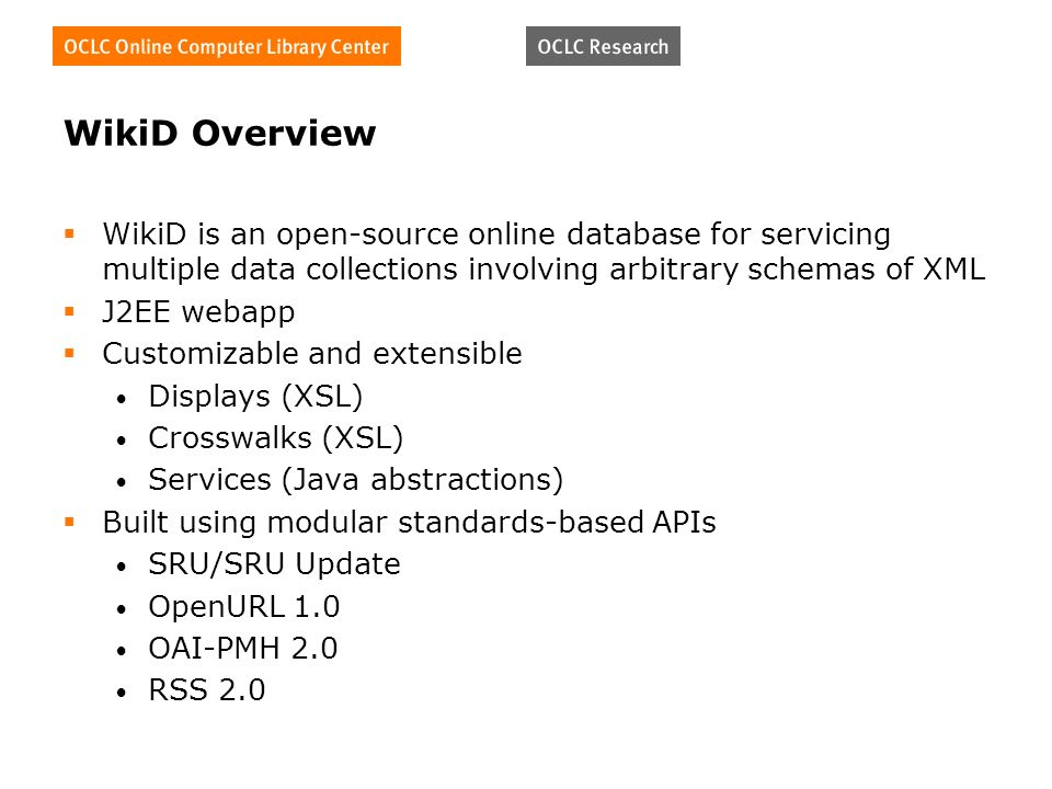 WikiD Overview WikiD is an open-source online database for servicing multiple data collections involving arbitrary schemas of XML J2EE webapp Customizable and extensible Displays (XSL) Crosswalks (XSL) Services (Java abstractions) Built using modular standards-based APIs SRU/SRU Update OpenURL 1.0 OAI-PMH 2.0 RSS 2.0