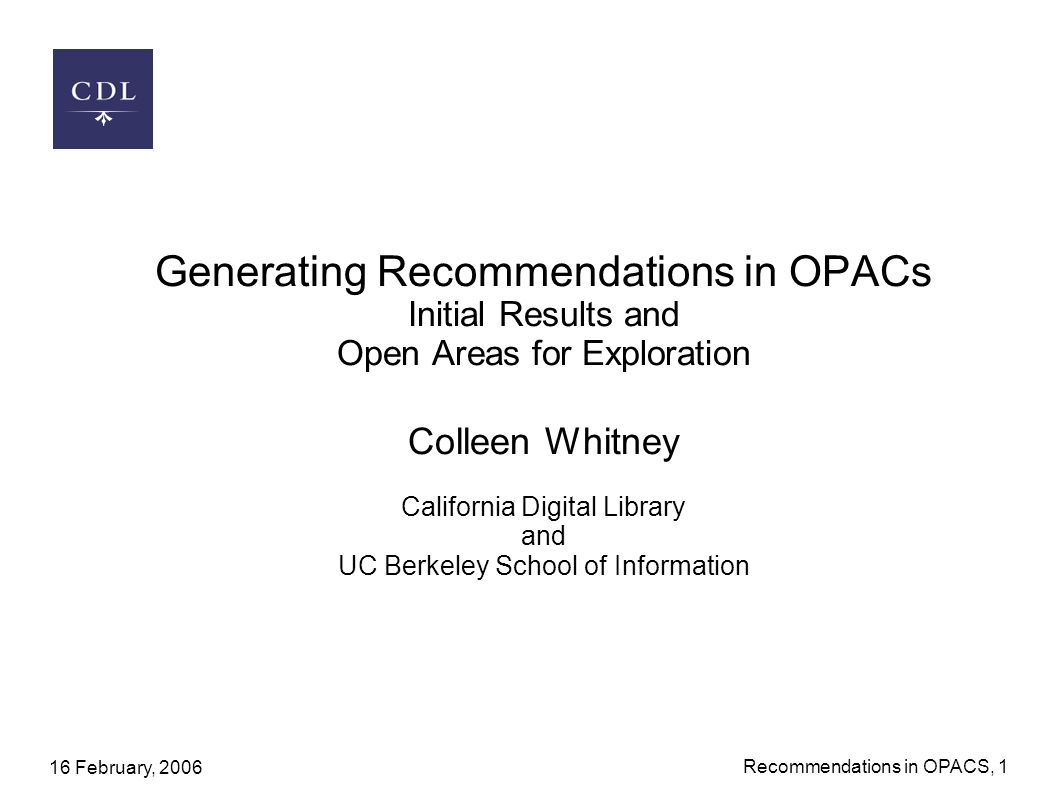 16 February, 2006 Recommendations in OPACS, 1 Generating Recommendations in OPACs Initial Results and Open Areas for Exploration Colleen Whitney California Digital Library and UC Berkeley School of Information