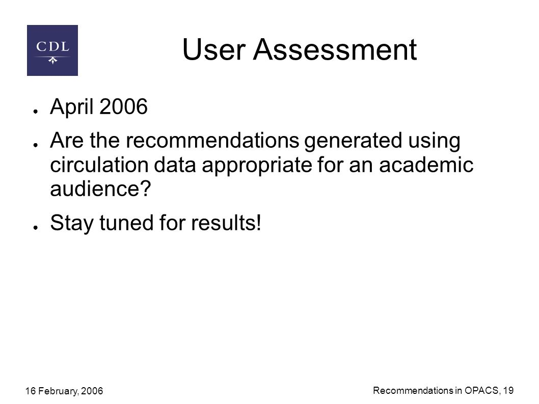 16 February, 2006 Recommendations in OPACS, 19 User Assessment April 2006 Are the recommendations generated using circulation data appropriate for an academic audience.
