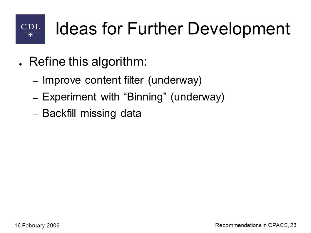 16 February, 2006 Recommendations in OPACS, 23 Ideas for Further Development Refine this algorithm: – Improve content filter (underway) – Experiment with Binning (underway) – Backfill missing data
