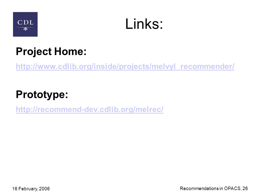 16 February, 2006 Recommendations in OPACS, 26 Links: Project Home: http://www.cdlib.org/inside/projects/melvyl_recommender/ Prototype: http://recommend-dev.cdlib.org/melrec/