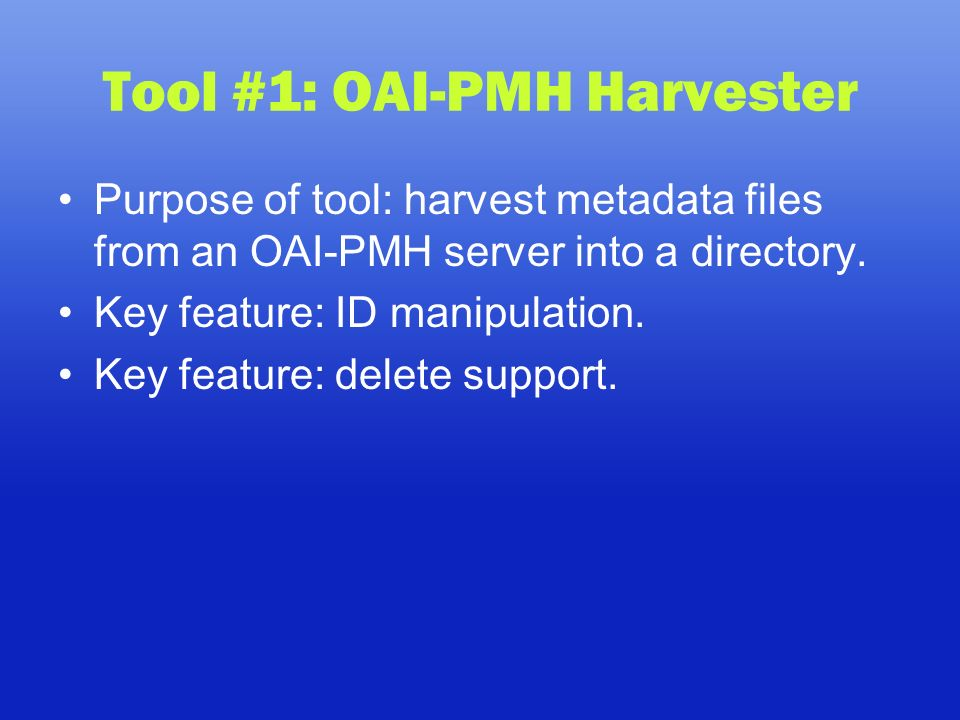 Tool #1: OAI-PMH Harvester Purpose of tool: harvest metadata files from an OAI-PMH server into a directory.
