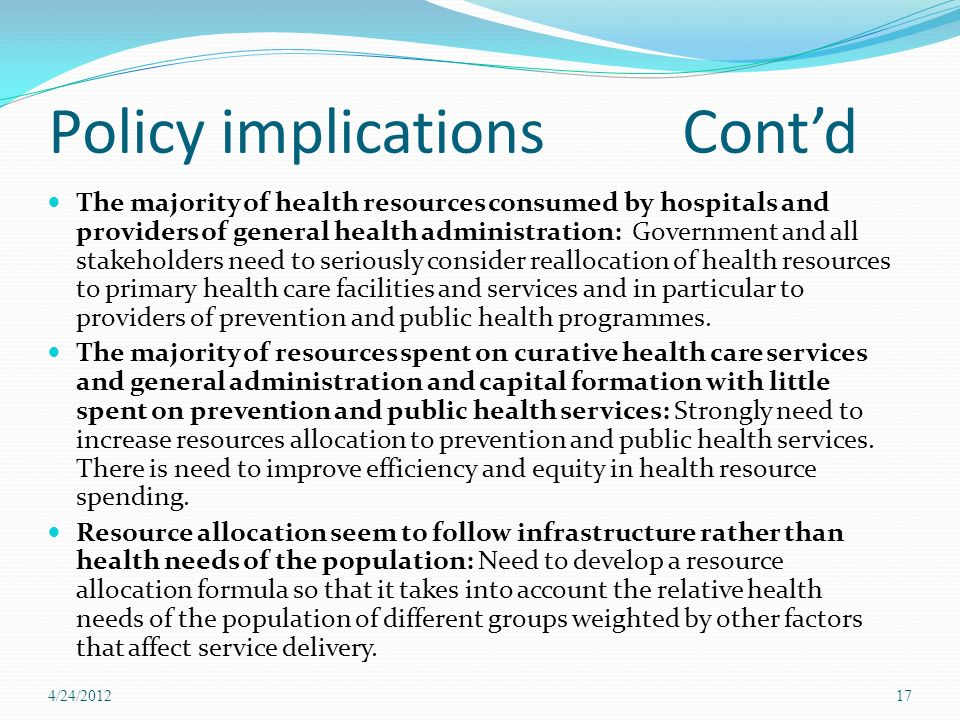 Policy implications Contd The majority of health resources consumed by hospitals and providers of general health administration: Government and all stakeholders need to seriously consider reallocation of health resources to primary health care facilities and services and in particular to providers of prevention and public health programmes.
