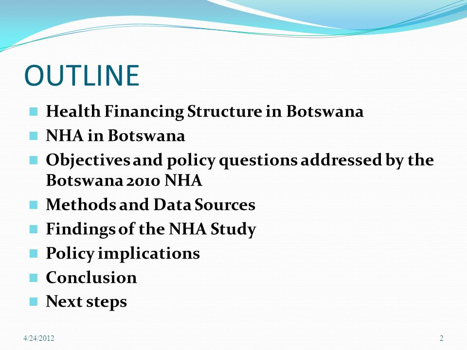 OUTLINE Health Financing Structure in Botswana NHA in Botswana Objectives and policy questions addressed by the Botswana 2010 NHA Methods and Data Sources Findings of the NHA Study Policy implications Conclusion Next steps 4/24/20122