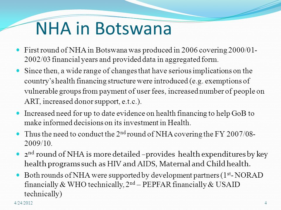 NHA in Botswana First round of NHA in Botswana was produced in 2006 covering 2000/ /03 financial years and provided data in aggregated form.