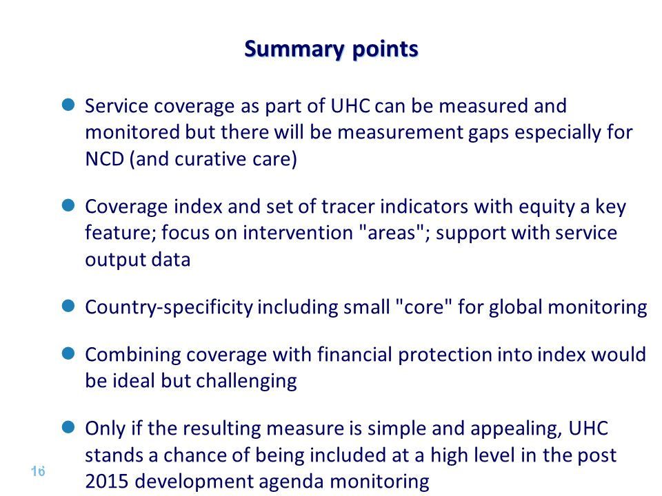 16 | Summary points 16 Service coverage as part of UHC can be measured and monitored but there will be measurement gaps especially for NCD (and curati