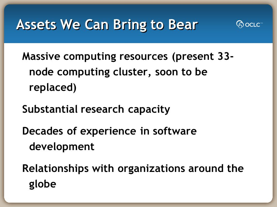 Assets We Can Bring to Bear Massive computing resources (present 33- node computing cluster, soon to be replaced) Substantial research capacity Decade