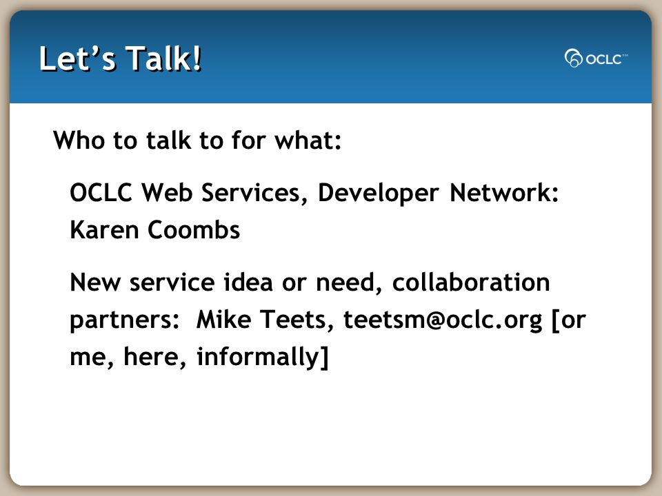Lets Talk! Who to talk to for what: OCLC Web Services, Developer Network: Karen Coombs New service idea or need, collaboration partners: Mike Teets, t