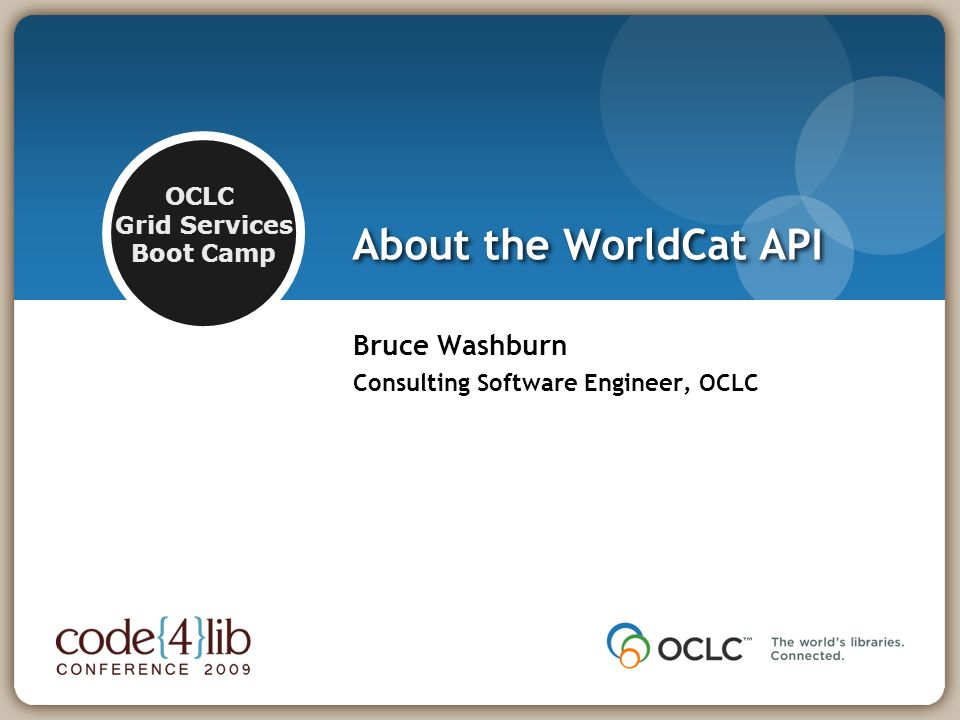 OCLC Grid Services Boot Camp About the WorldCat API Bruce Washburn Consulting Software Engineer, OCLC