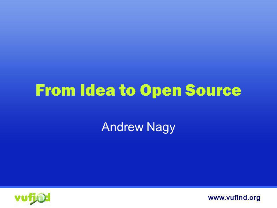 www.vufind.org From Idea to Open Source Andrew Nagy