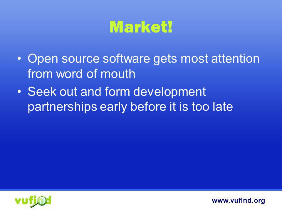 www.vufind.org Market! Open source software gets most attention from word of mouth Seek out and form development partnerships early before it is too l