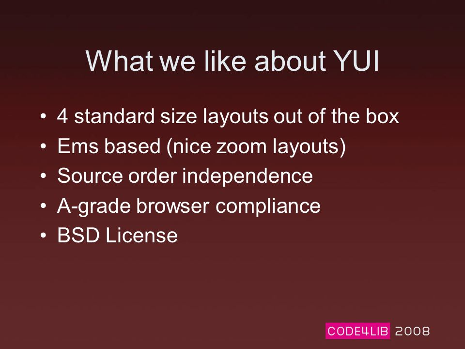 What we like about YUI 4 standard size layouts out of the box Ems based (nice zoom layouts) Source order independence A-grade browser compliance BSD License