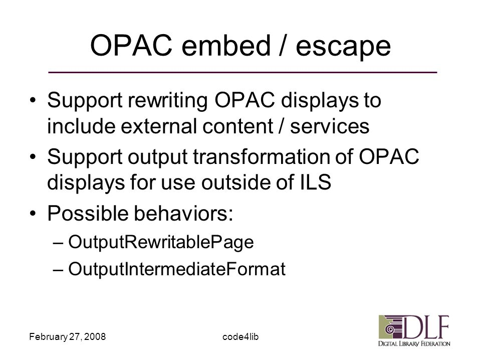 February 27, 2008code4lib OPAC embed / escape Support rewriting OPAC displays to include external content / services Support output transformation of OPAC displays for use outside of ILS Possible behaviors: –OutputRewritablePage –OutputIntermediateFormat