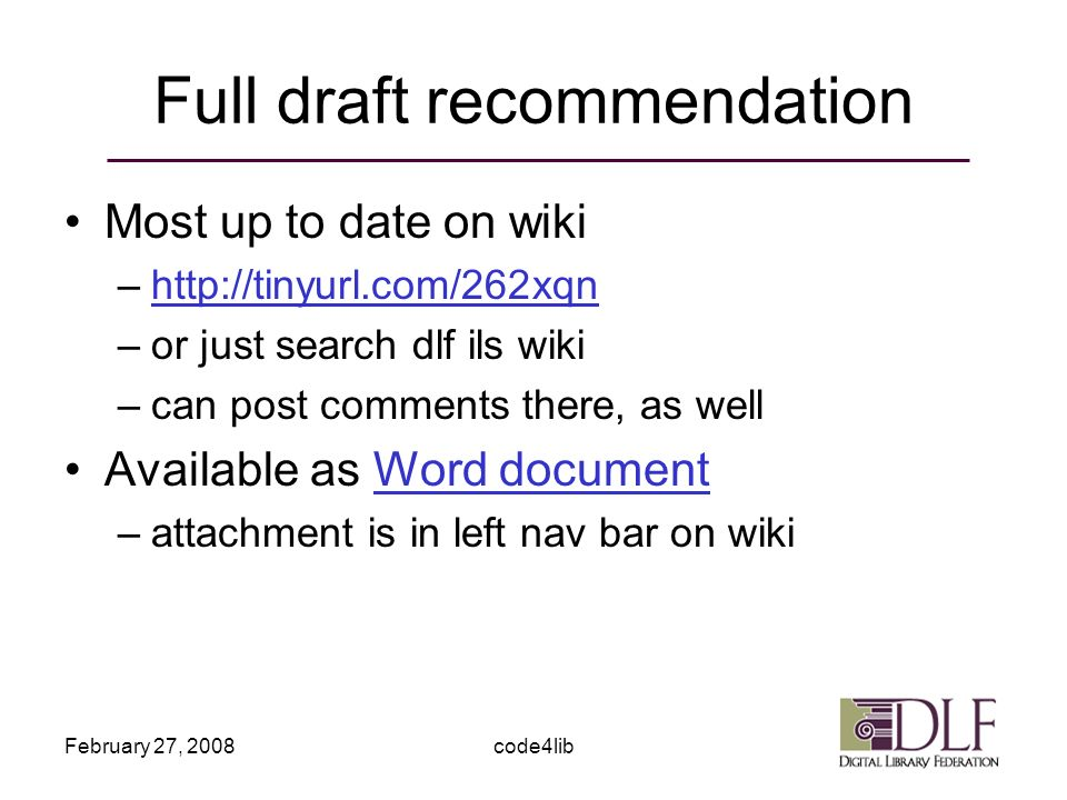 February 27, 2008code4lib Full draft recommendation Most up to date on wiki –http://tinyurl.com/262xqnhttp://tinyurl.com/262xqn –or just search dlf ils wiki –can post comments there, as well Available as Word documentWord document –attachment is in left nav bar on wiki