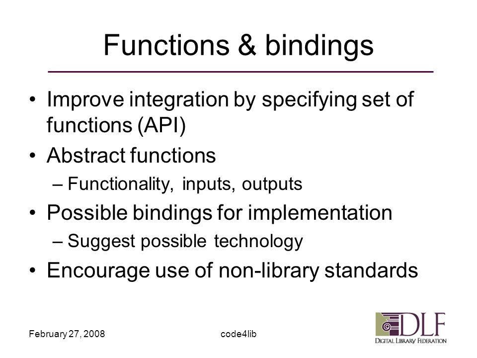 February 27, 2008code4lib Functions & bindings Improve integration by specifying set of functions (API) Abstract functions –Functionality, inputs, outputs Possible bindings for implementation –Suggest possible technology Encourage use of non-library standards