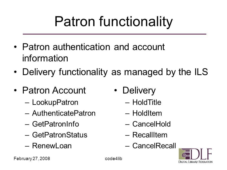 February 27, 2008code4lib Patron functionality Patron authentication and account information Delivery functionality as managed by the ILS Patron Account –LookupPatron –AuthenticatePatron –GetPatronInfo –GetPatronStatus –RenewLoan Delivery –HoldTitle –HoldItem –CancelHold –RecallItem –CancelRecall