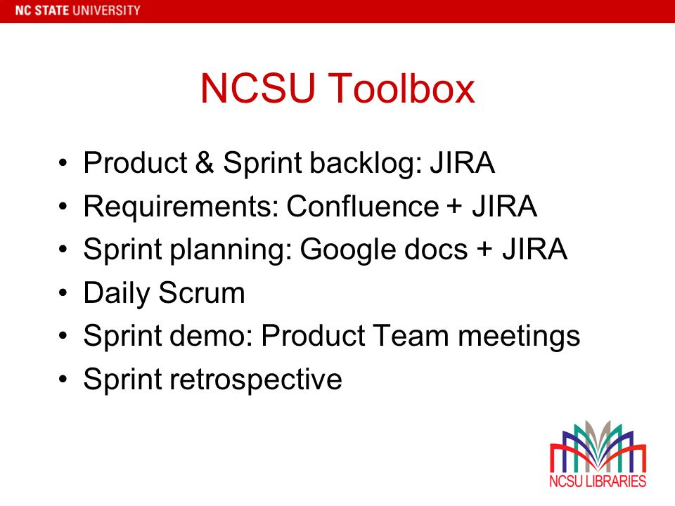 NCSU Toolbox Product & Sprint backlog: JIRA Requirements: Confluence + JIRA Sprint planning: Google docs + JIRA Daily Scrum Sprint demo: Product Team meetings Sprint retrospective