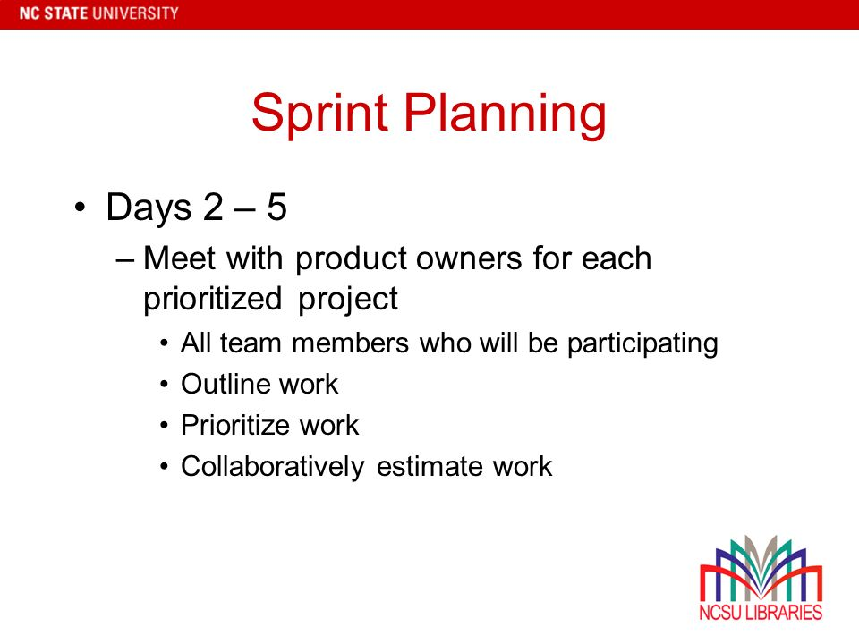 Sprint Planning Days 2 – 5 –Meet with product owners for each prioritized project All team members who will be participating Outline work Prioritize work Collaboratively estimate work