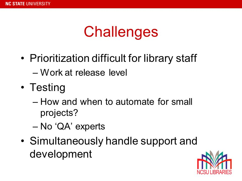 Challenges Prioritization difficult for library staff –Work at release level Testing –How and when to automate for small projects.