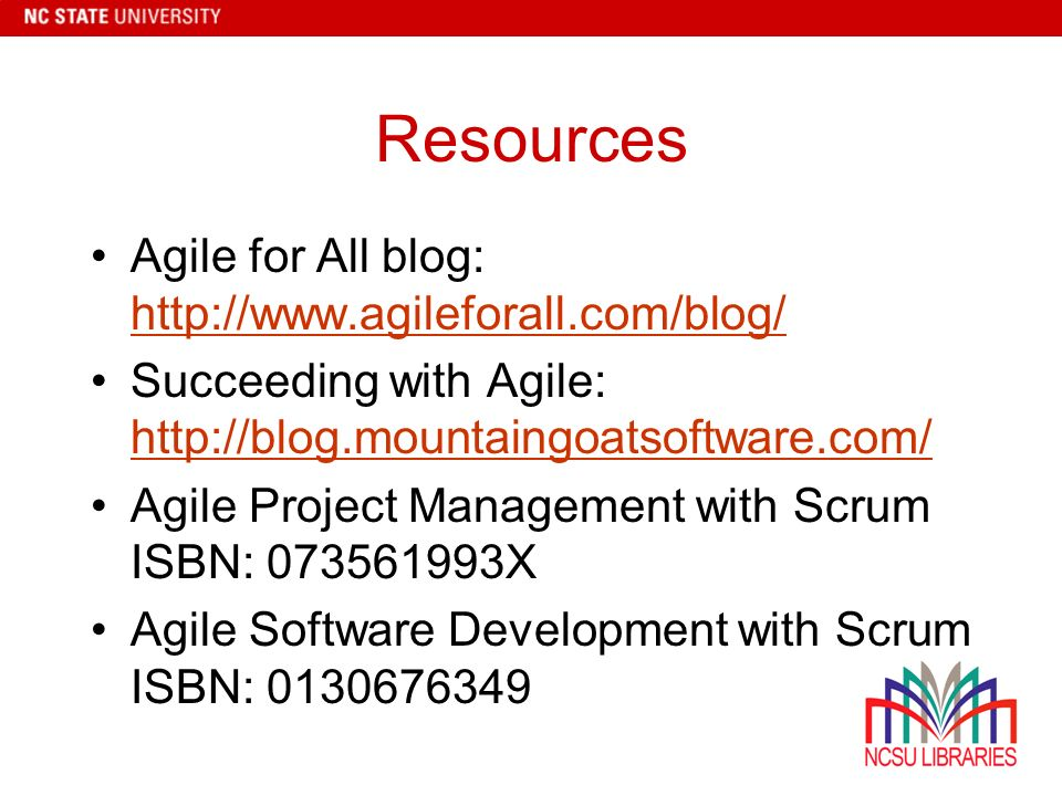 Resources Agile for All blog: http://www.agileforall.com/blog/ http://www.agileforall.com/blog/ Succeeding with Agile: http://blog.mountaingoatsoftware.com/ http://blog.mountaingoatsoftware.com/ Agile Project Management with Scrum ISBN: 073561993X Agile Software Development with Scrum ISBN: 0130676349