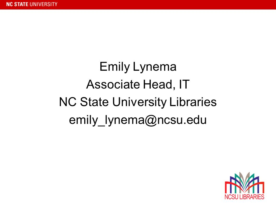 Emily Lynema Associate Head, IT NC State University Libraries emily_lynema@ncsu.edu