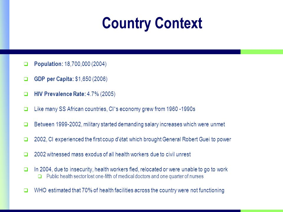 Country Context Population: 18,700,000 (2004) GDP per Capita: $1,650 (2006) HIV Prevalence Rate: 4.7% (2005) Like many SS African countries, CI s economy grew from s Between , military started demanding salary increases which were unmet 2002, CI experienced the first coup d é tat which brought General Robert Guei to power 2002 witnessed mass exodus of all health workers due to civil unrest In 2004, due to insecurity, health workers fled, relocated or were unable to go to work Public health sector lost one-fifth of medical doctors and one quarter of nurses WHO estimated that 70% of health facilities across the country were not functioning