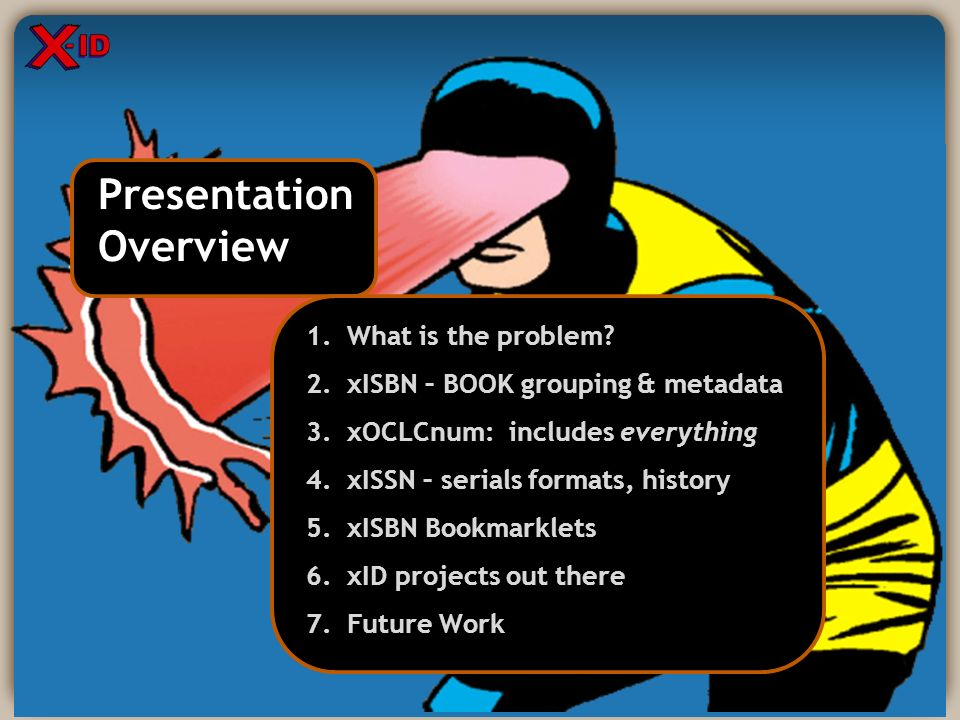 Presentation Overview Presentation Overview 1. What is the problem? 2. xISBN – BOOK grouping & metadata 3. xOCLCnum: includes everything 4. xISSN – se