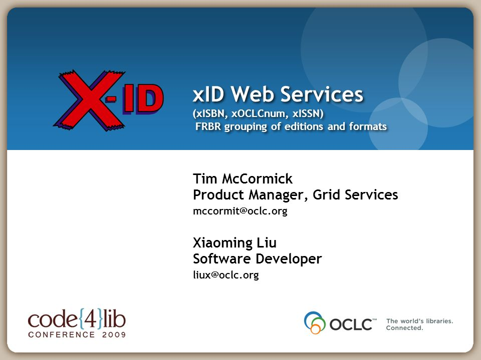 xID Web Services (xISBN, xOCLCnum, xISSN) FRBR grouping of editions and formats Tim McCormick Product Manager, Grid Services Xiaoming Liu Software Developer