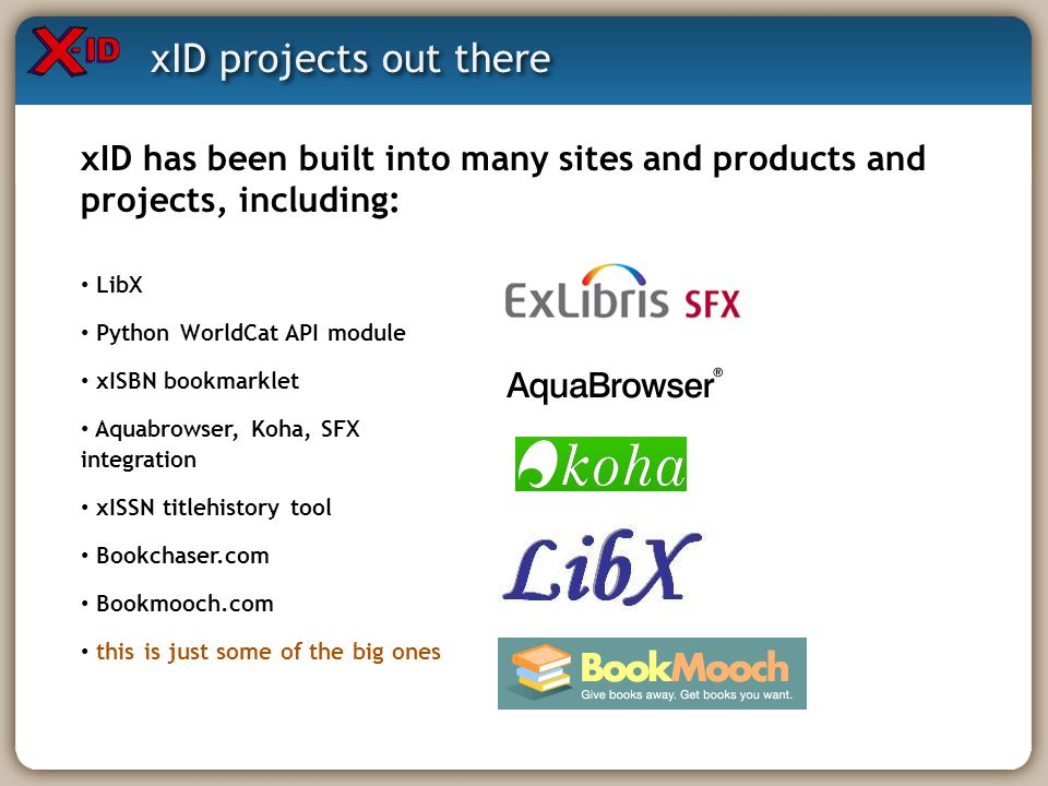 xID projects out there xID has been built into many sites and products and projects, including: LibX Python WorldCat API module xISBN bookmarklet Aqua
