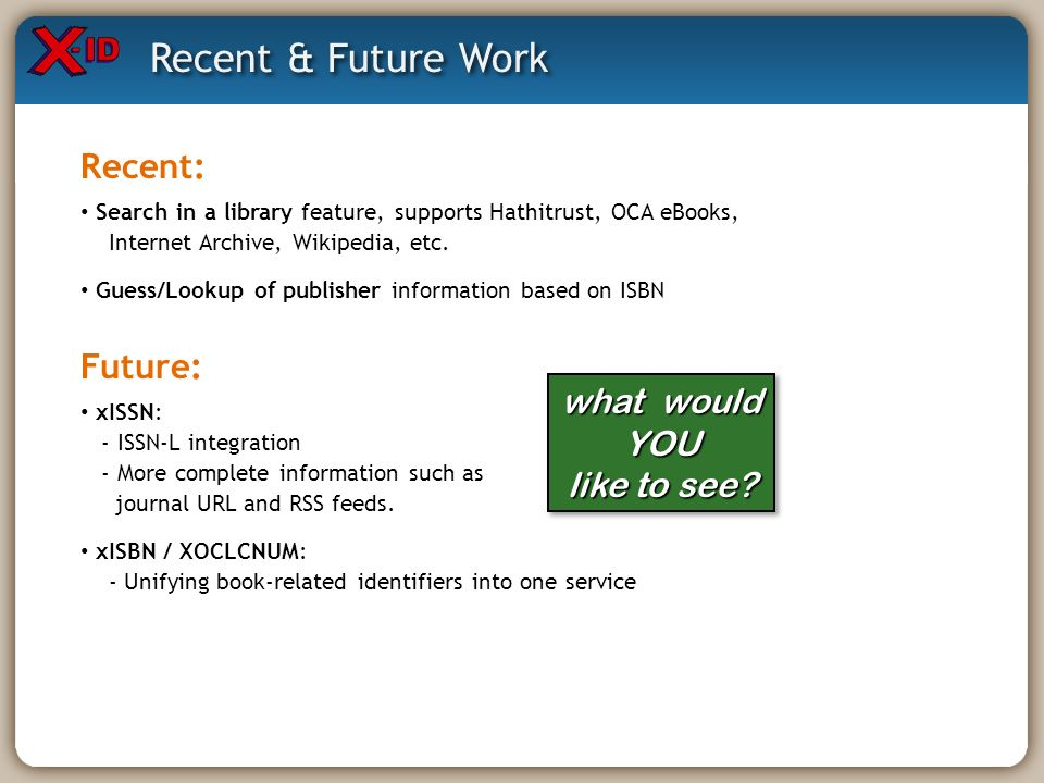 Recent & Future Work Future: xISSN: - ISSN-L integration - More complete information such as journal URL and RSS feeds. xISBN / XOCLCNUM: - Unifying b