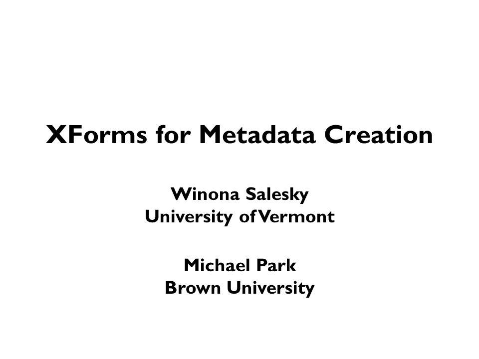 XForms for Metadata Creation Winona Salesky University of Vermont Michael Park Brown University