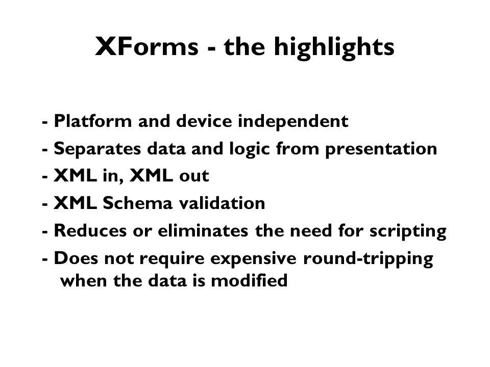 XForms - the highlights - Platform and device independent - Separates data and logic from presentation - XML in, XML out - XML Schema validation - Reduces or eliminates the need for scripting - Does not require expensive round-tripping when the data is modified