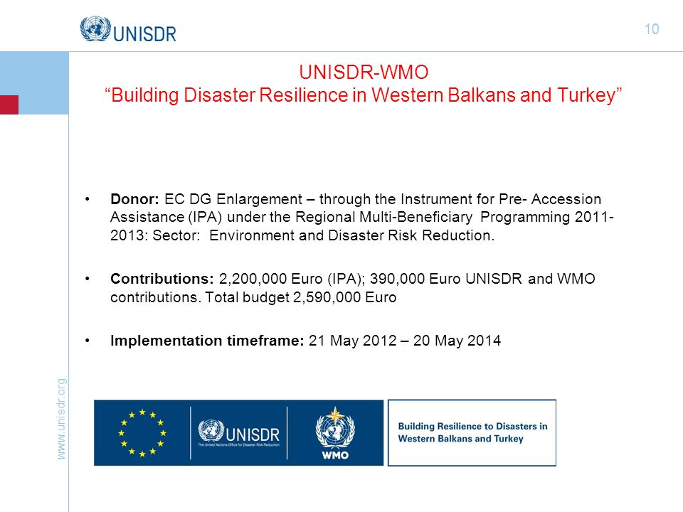 www.unisdr.org 10 UNISDR-WMO Building Disaster Resilience in Western Balkans and Turkey Donor: EC DG Enlargement – through the Instrument for Pre- Accession Assistance (IPA) under the Regional Multi-Beneficiary Programming 2011- 2013: Sector: Environment and Disaster Risk Reduction.
