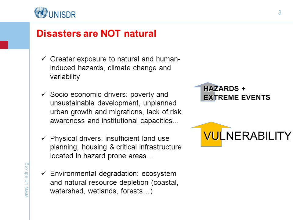 www.unisdr.org 3 Greater exposure to natural and human- induced hazards, climate change and variability Socio-economic drivers: poverty and unsustainable development, unplanned urban growth and migrations, lack of risk awareness and institutional capacities...