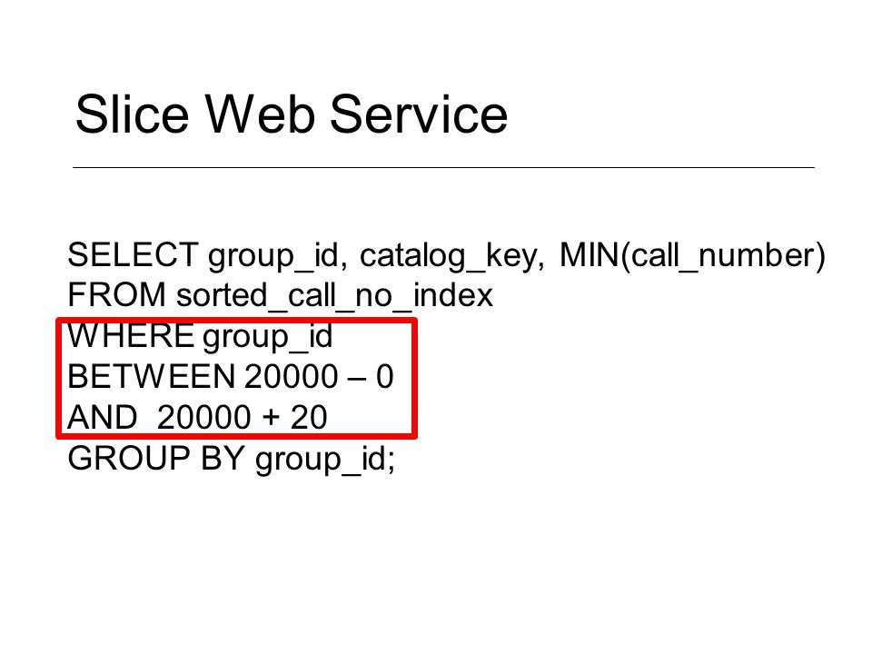 Slice Web Service SELECT group_id, catalog_key, MIN(call_number) FROM sorted_call_no_index WHERE group_id BETWEEN 20000 – 0 AND 20000 + 20 GROUP BY group_id;