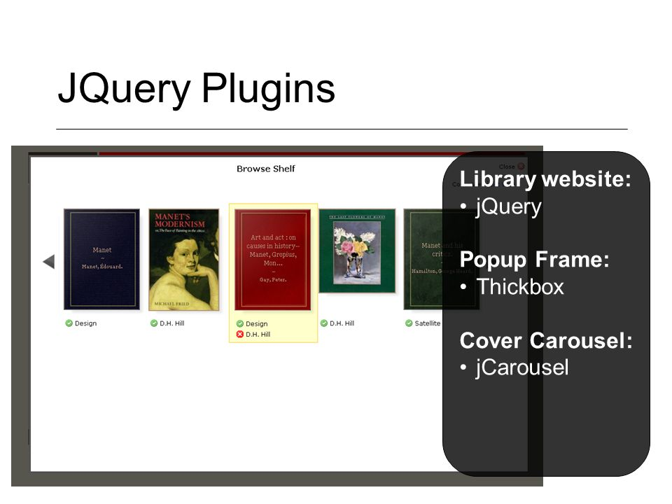 JQuery Plugins Library website: jQuery Popup Frame: Thickbox Cover Carousel: jCarousel