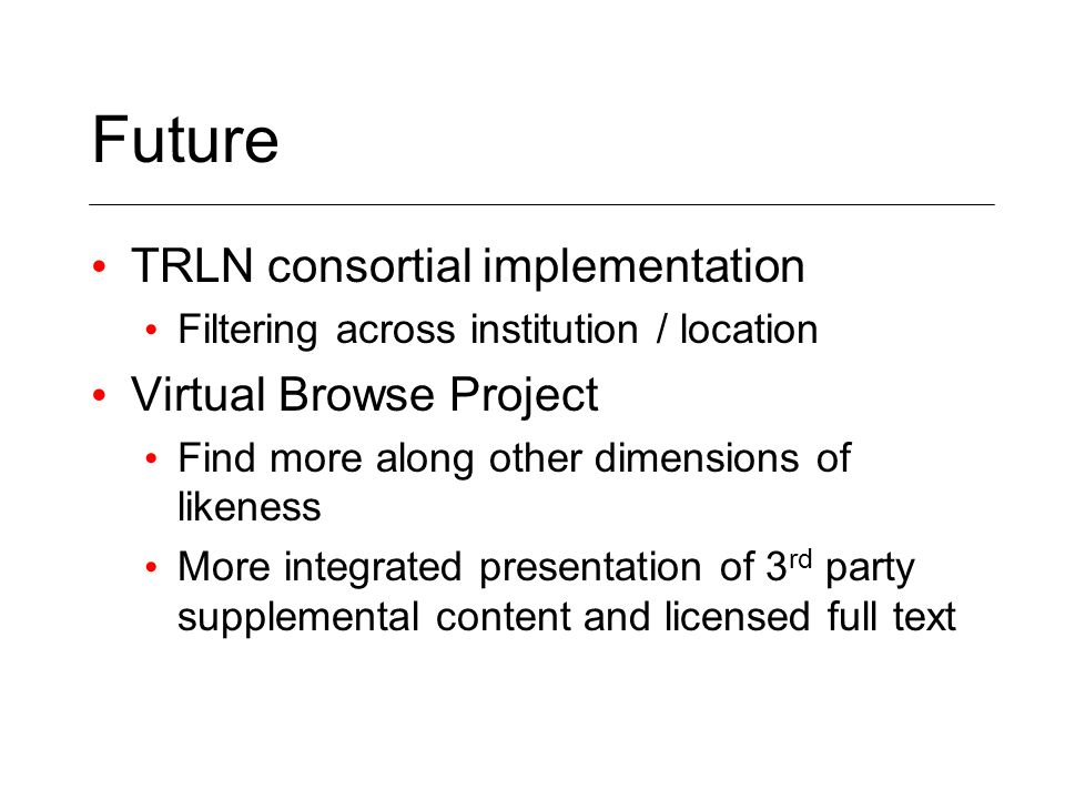 Future TRLN consortial implementation Filtering across institution / location Virtual Browse Project Find more along other dimensions of likeness More integrated presentation of 3 rd party supplemental content and licensed full text