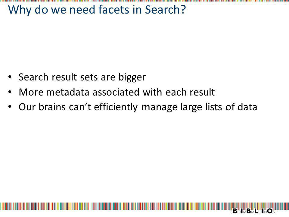 Why do we need facets in Search? Search result sets are bigger More metadata associated with each result Our brains cant efficiently manage large list