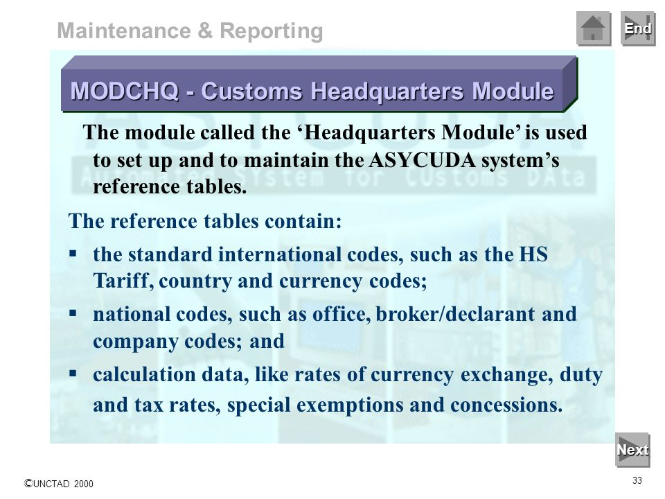 End © UNCTAD 2000 32 Maintenance & Reporting Additional ASYCUDA modules are used for the setup of the system, (National and Office configuration modul