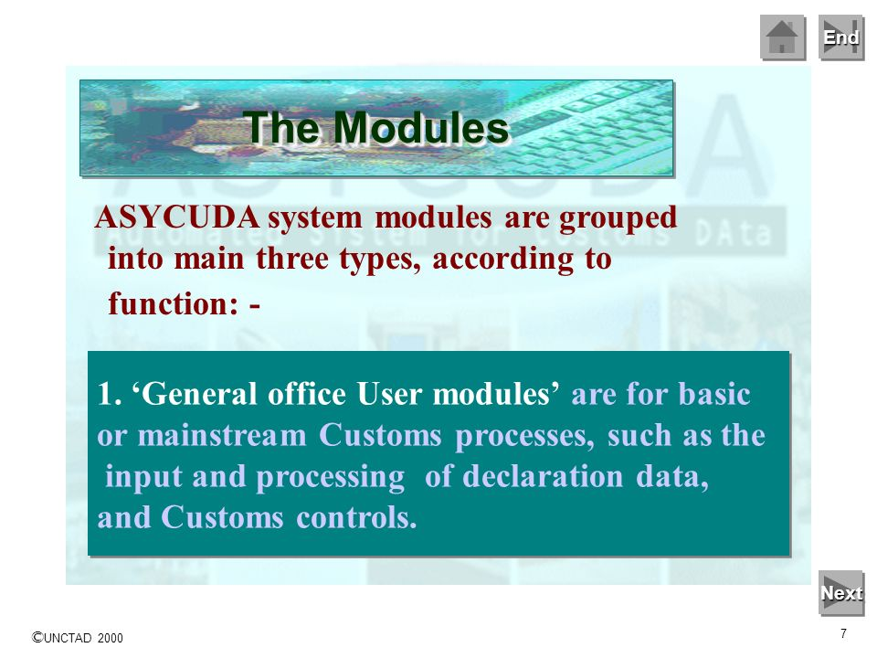 End © UNCTAD 2000 6 ASYCUDA system modules are grouped into main three types, according to function: - General office User modules Specialist office U