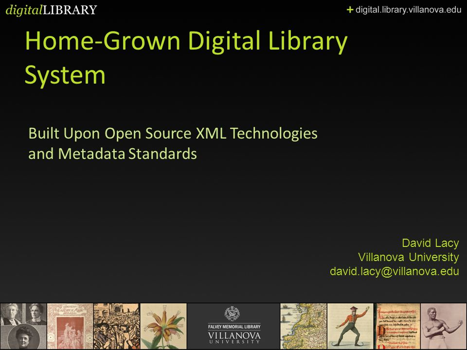 Home-Grown Digital Library System Built Upon Open Source XML Technologies and Metadata Standards David Lacy Villanova University david.lacy@villanova.edu