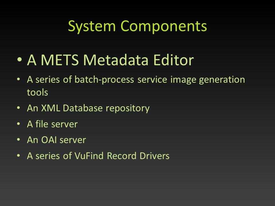 System Components A METS Metadata Editor A series of batch-process service image generation tools An XML Database repository A file server An OAI server A series of VuFind Record Drivers