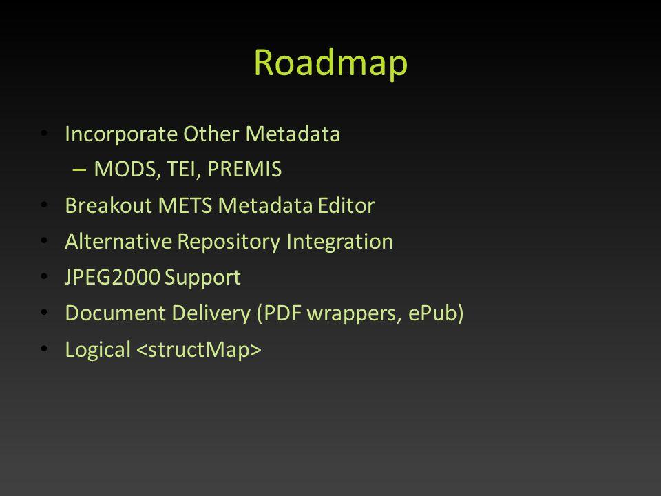 Roadmap Incorporate Other Metadata – MODS, TEI, PREMIS Breakout METS Metadata Editor Alternative Repository Integration JPEG2000 Support Document Deli