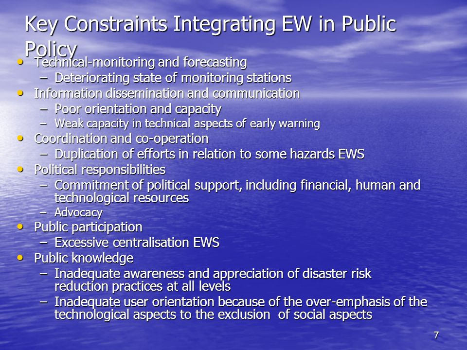 7 Key Constraints Integrating EW in Public Policy Technical-monitoring and forecasting Technical-monitoring and forecasting –Deteriorating state of monitoring stations Information dissemination and communication Information dissemination and communication –Poor orientation and capacity –Weak capacity in technical aspects of early warning Coordination and co-operation Coordination and co-operation –Duplication of efforts in relation to some hazards EWS Political responsibilities Political responsibilities –Commitment of political support, including financial, human and technological resources –Advocacy Public participation Public participation –Excessive centralisation EWS Public knowledge Public knowledge –Inadequate awareness and appreciation of disaster risk reduction practices at all levels –Inadequate user orientation because of the over-emphasis of the technological aspects to the exclusion of social aspects