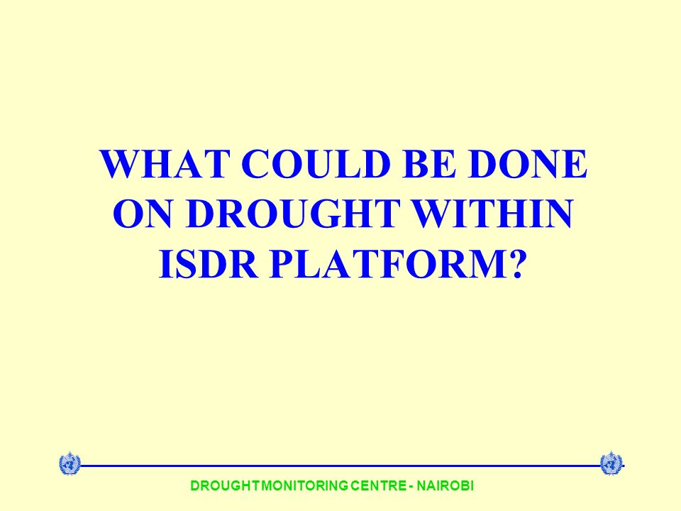 DROUGHT MONITORING CENTRE - NAIROBI WHAT COULD BE DONE ON DROUGHT WITHIN ISDR PLATFORM