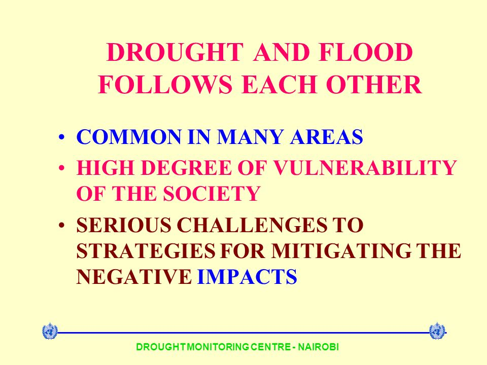 DROUGHT AND FLOOD FOLLOWS EACH OTHER COMMON IN MANY AREAS HIGH DEGREE OF VULNERABILITY OF THE SOCIETY SERIOUS CHALLENGES TO STRATEGIES FOR MITIGATING THE NEGATIVE IMPACTS