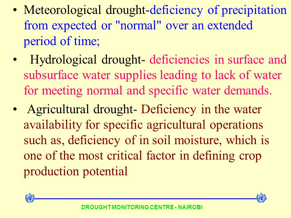 DROUGHT MONITORING CENTRE - NAIROBI Meteorological drought-deficiency of precipitation from expected or normal over an extended period of time; Hydrological drought- deficiencies in surface and subsurface water supplies leading to lack of water for meeting normal and specific water demands.