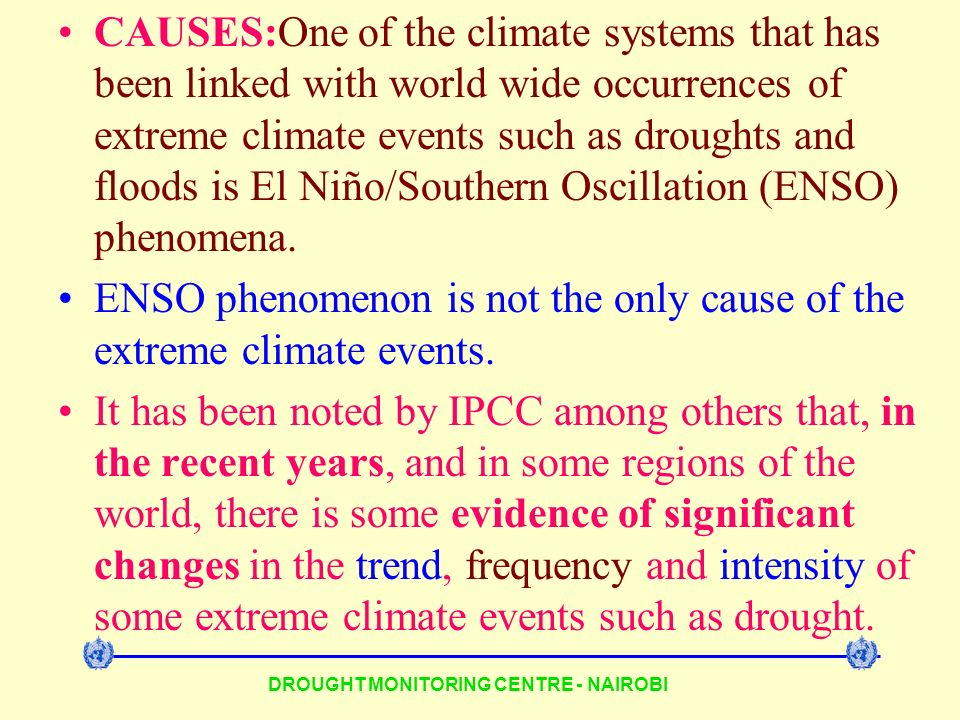DROUGHT MONITORING CENTRE - NAIROBI CAUSES:One of the climate systems that has been linked with world wide occurrences of extreme climate events such as droughts and floods is El Niño/Southern Oscillation (ENSO) phenomena.