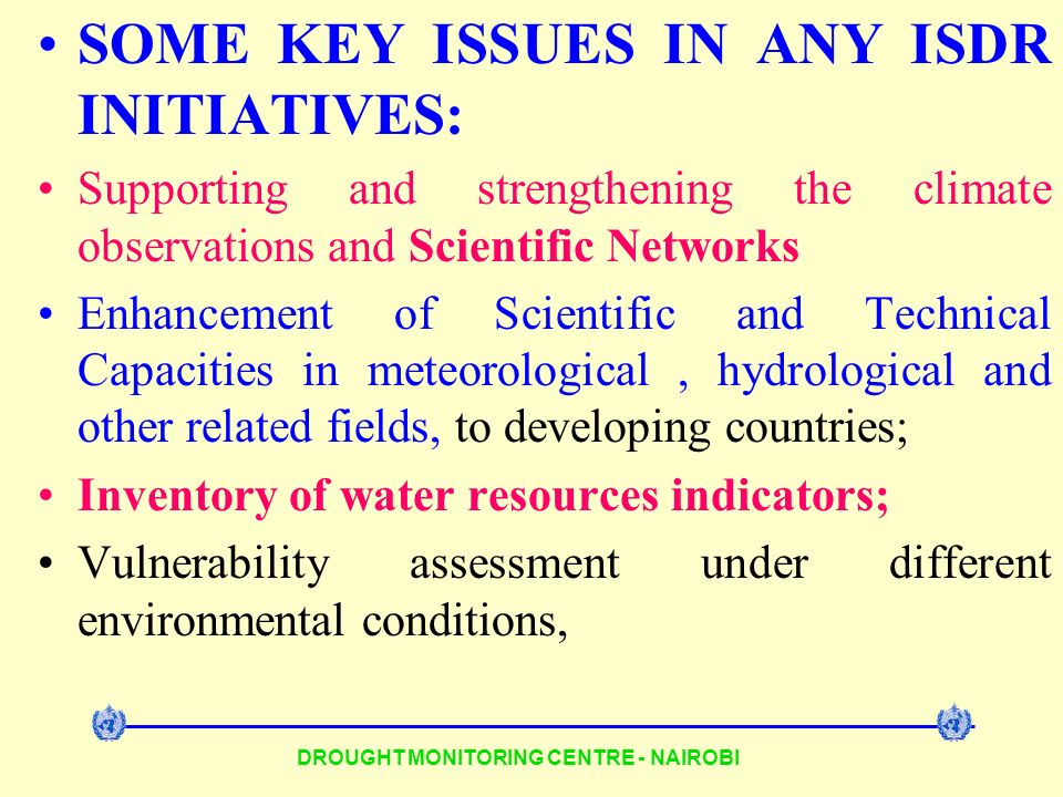 DROUGHT MONITORING CENTRE - NAIROBI SOME KEY ISSUES IN ANY ISDR INITIATIVES: Supporting and strengthening the climate observations and Scientific Networks Enhancement of Scientific and Technical Capacities in meteorological, hydrological and other related fields, to developing countries; Inventory of water resources indicators; Vulnerability assessment under different environmental conditions,