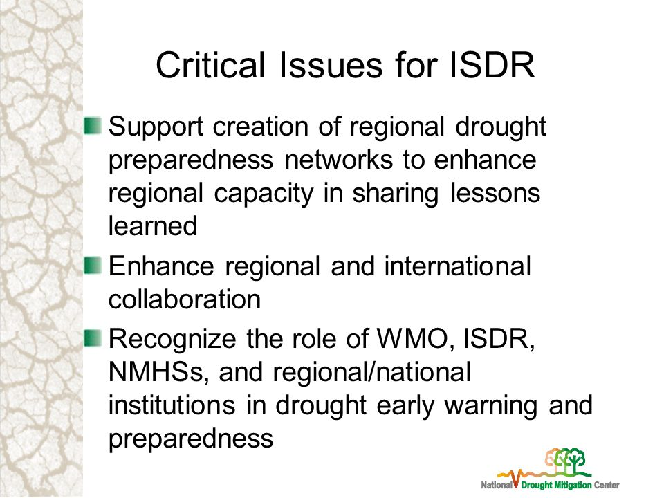 Critical Issues for ISDR Support creation of regional drought preparedness networks to enhance regional capacity in sharing lessons learned Enhance regional and international collaboration Recognize the role of WMO, ISDR, NMHSs, and regional/national institutions in drought early warning and preparedness
